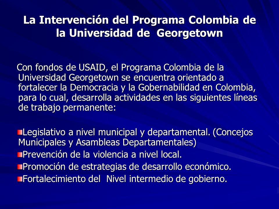 La Intervención del Programa Colombia de la Universidad de Georgetown Con fondos de USAID, el Programa Colombia de la Universidad Georgetown se encuentra orientado a fortalecer la Democracia y la Gobernabilidad en Colombia, para lo cual, desarrolla actividades en las siguientes líneas de trabajo permanente: Legislativo a nivel municipal y departamental.