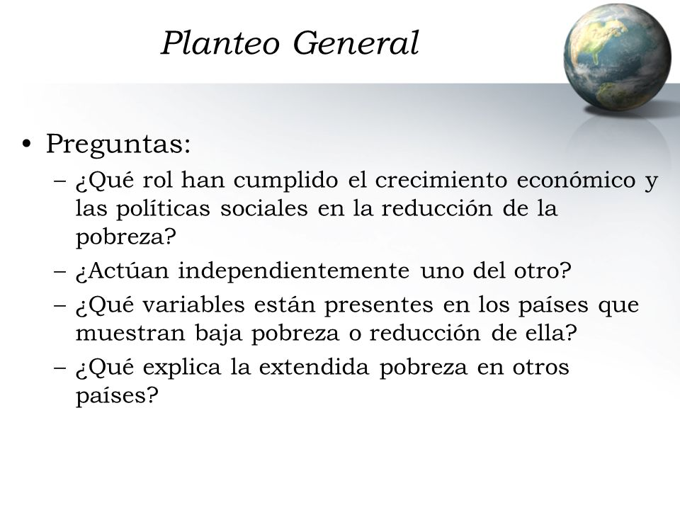 Planteo General Preguntas: –¿Qué rol han cumplido el crecimiento económico y las políticas sociales en la reducción de la pobreza? –¿Actúan independie