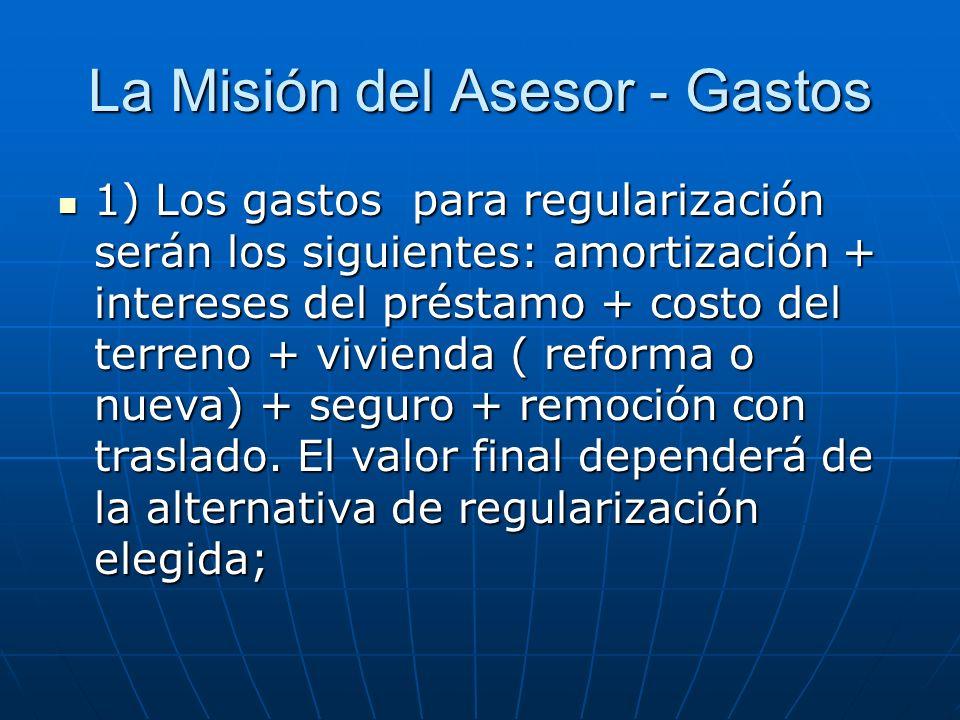 La Misión del Asesor - Gastos 1) Los gastos para regularización serán los siguientes: amortización + intereses del préstamo + costo del terreno + vivienda ( reforma o nueva) + seguro + remoción con traslado.