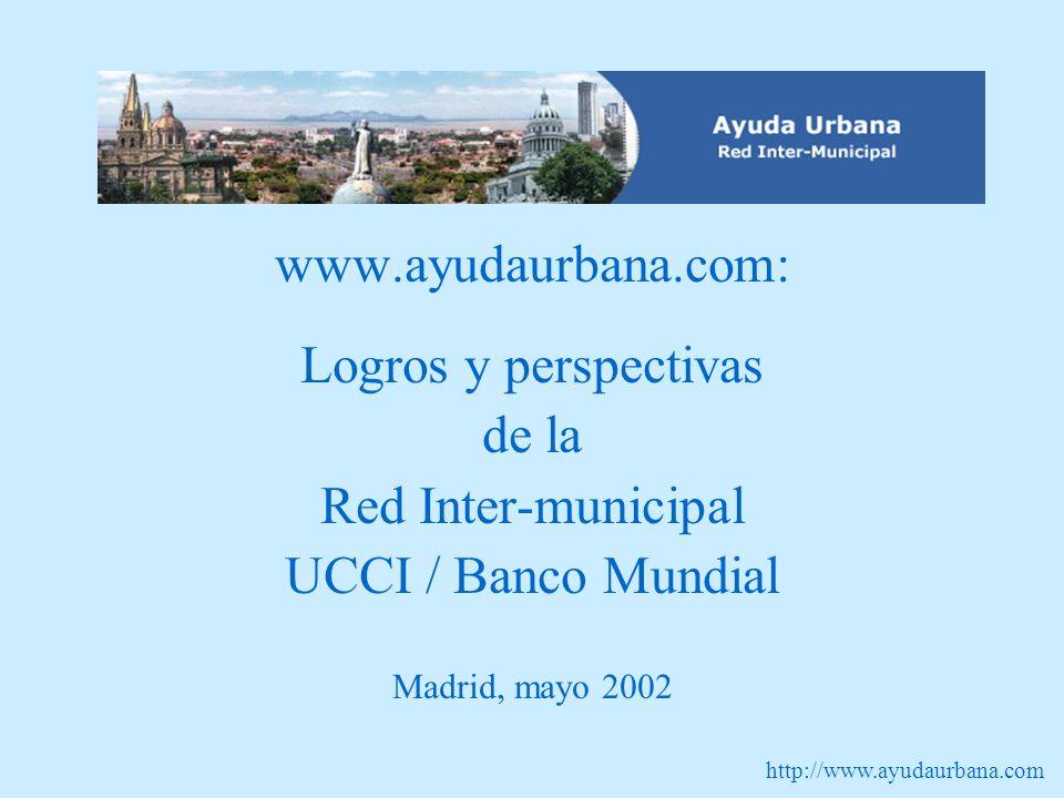 http://www.ayudaurbana.com www.ayudaurbana.com: Logros y perspectivas de la Red Inter-municipal UCCI / Banco Mundial Madrid, mayo 2002