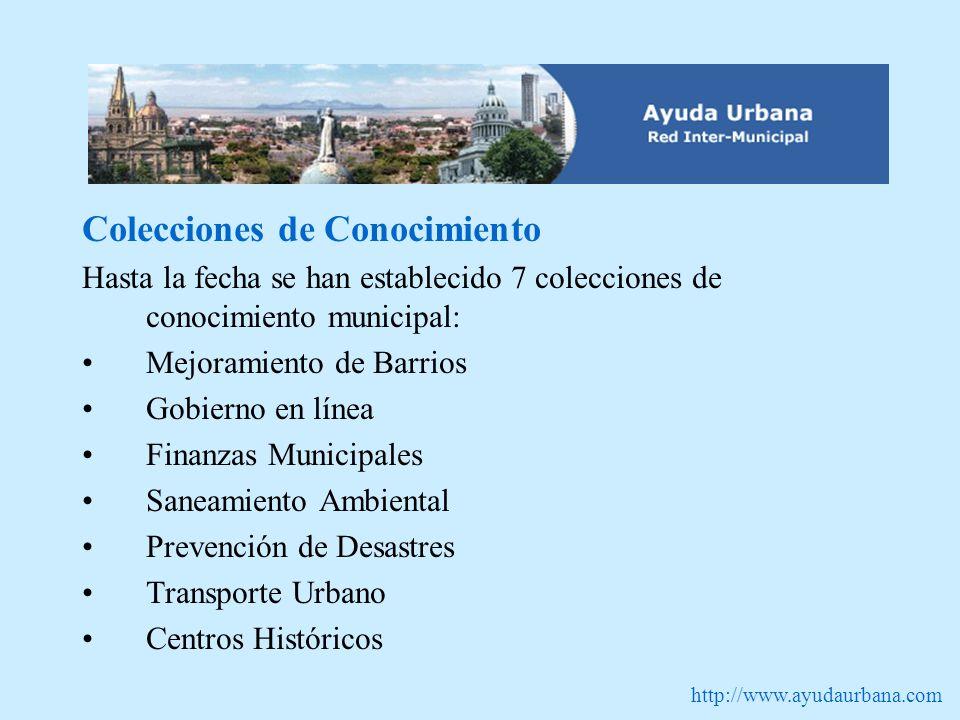 http://www.ayudaurbana.com Colecciones de Conocimiento Hasta la fecha se han establecido 7 colecciones de conocimiento municipal: Mejoramiento de Barrios Gobierno en línea Finanzas Municipales Saneamiento Ambiental Prevención de Desastres Transporte Urbano Centros Históricos