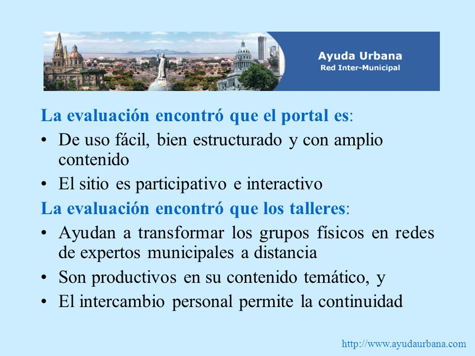 http://www.ayudaurbana.com La evaluación encontró que el portal es: De uso fácil, bien estructurado y con amplio contenido El sitio es participativo e