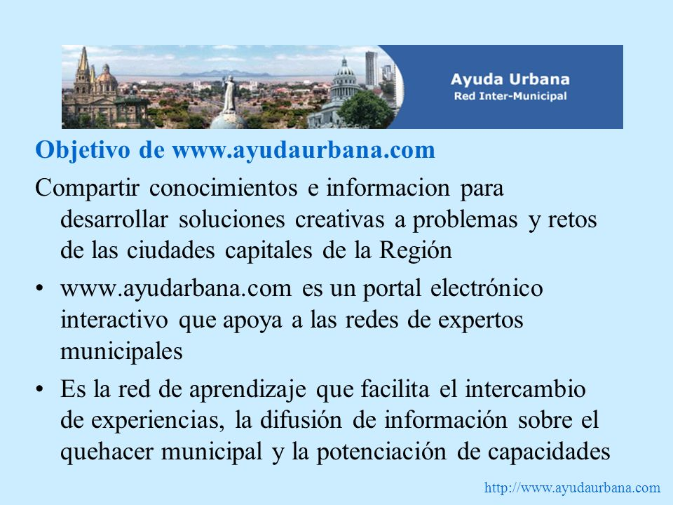 http://www.ayudaurbana.com Objetivo de www.ayudaurbana.com Compartir conocimientos e informacion para desarrollar soluciones creativas a problemas y r