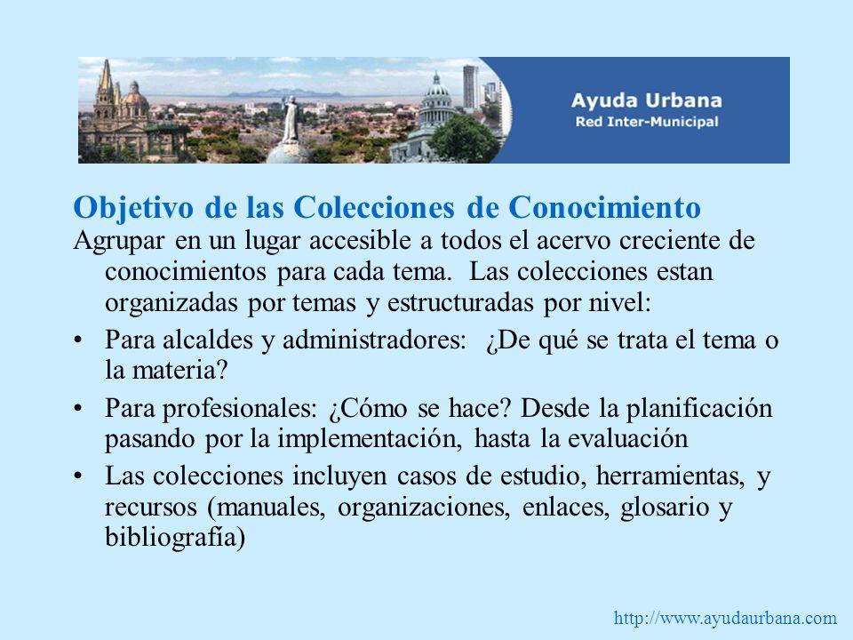 http://www.ayudaurbana.com Objetivo de las Colecciones de Conocimiento Agrupar en un lugar accesible a todos el acervo creciente de conocimientos para cada tema.