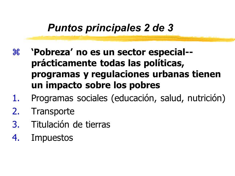 Puntos principales 2 de 3 zPobreza no es un sector especial-- prácticamente todas las políticas, programas y regulaciones urbanas tienen un impacto sobre los pobres 1.Programas sociales (educación, salud, nutrición) 2.Transporte 3.Titulación de tierras 4.Impuestos