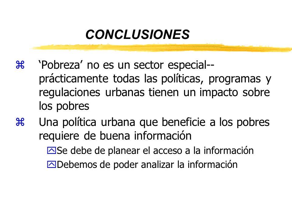 CONCLUSIONES zPobreza no es un sector especial-- prácticamente todas las políticas, programas y regulaciones urbanas tienen un impacto sobre los pobres zUna política urbana que beneficie a los pobres requiere de buena información ySe debe de planear el acceso a la información yDebemos de poder analizar la información