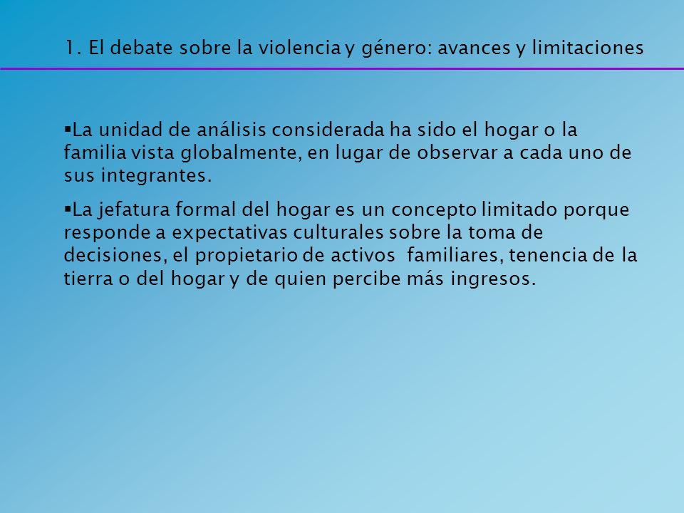 1. El debate sobre la violencia y género: avances y limitaciones La unidad de análisis considerada ha sido el hogar o la familia vista globalmente, en
