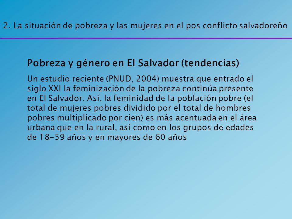 2. La situación de pobreza y las mujeres en el pos conflicto salvadoreño Pobreza y género en El Salvador (tendencias) Un estudio reciente (PNUD, 2004)