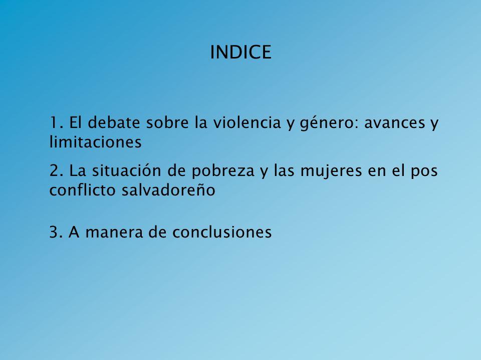 INDICE 1. El debate sobre la violencia y género: avances y limitaciones 2. La situación de pobreza y las mujeres en el pos conflicto salvadoreño 3. A