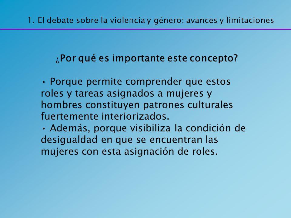 1. El debate sobre la violencia y género: avances y limitaciones ¿ Por qué es importante este concepto? Porque permite comprender que estos roles y ta