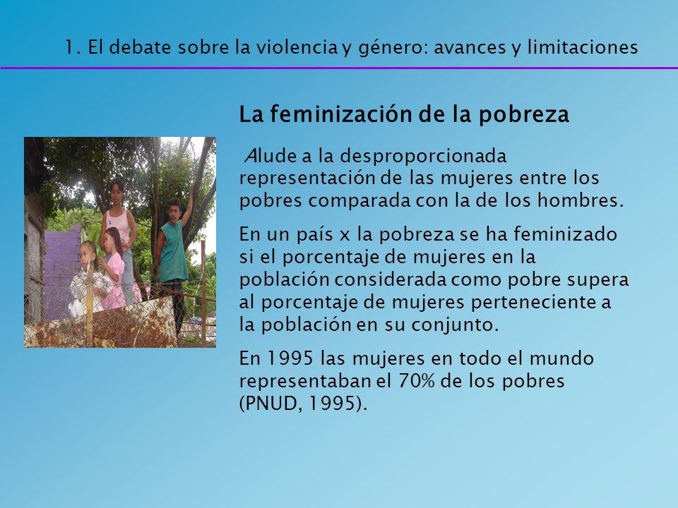 1. El debate sobre la violencia y género: avances y limitaciones La feminización de la pobreza Alude a la desproporcionada representación de las mujer