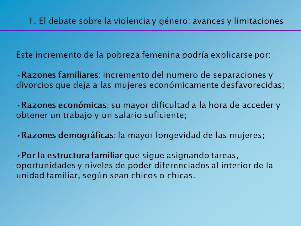 1. El debate sobre la violencia y género: avances y limitaciones Este incremento de la pobreza femenina podría explicarse por: Razones familiares: inc