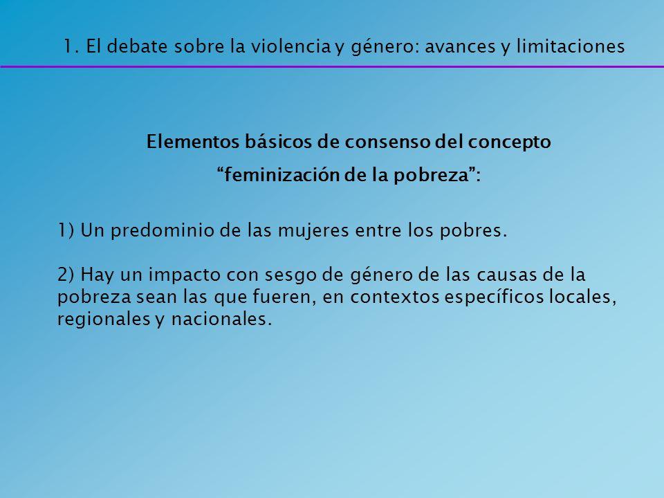 Elementos básicos de consenso del concepto feminización de la pobreza: 1) Un predominio de las mujeres entre los pobres. 2) Hay un impacto con sesgo d
