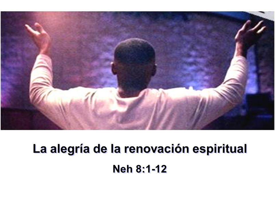La alegría de la renovación espiritual Neh 8:1-12 La alegría de la renovación espiritual Neh 8:1-12