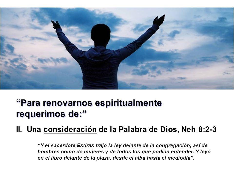 Para renovarnos espiritualmente requerimos de: II. Una consideración de la Palabra de Dios, Neh 8:2-3 Y el sacerdote Esdras trajo la ley delante de la