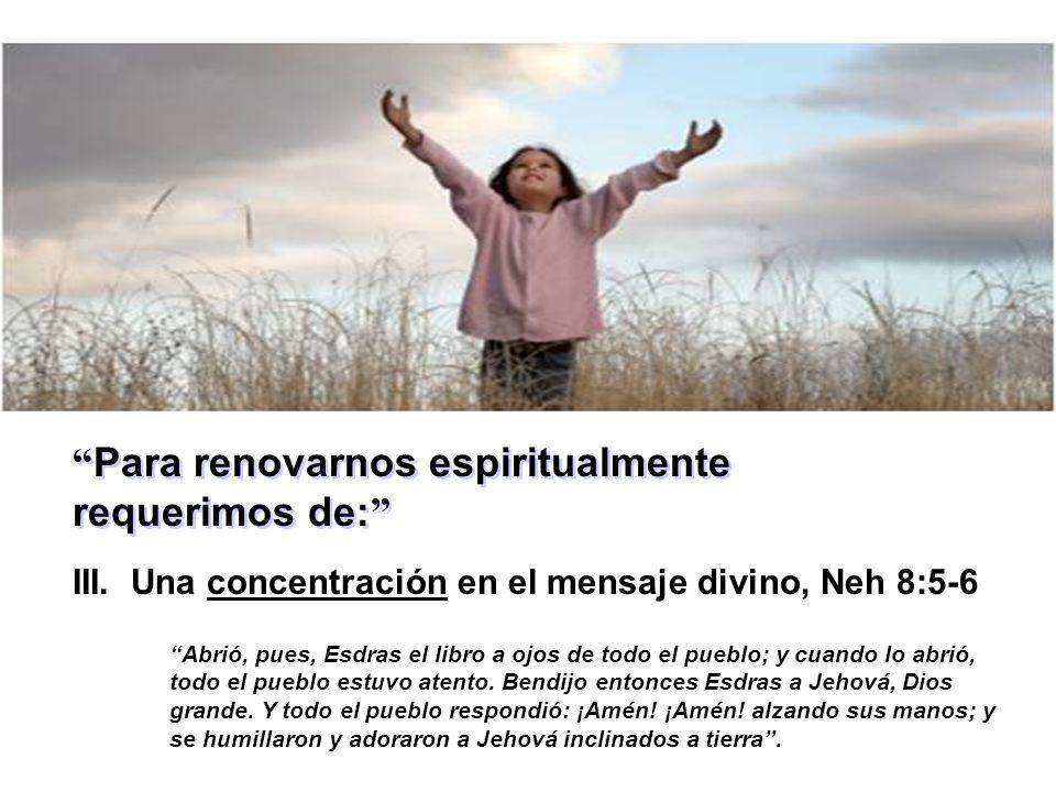 Para renovarnos espiritualmente requerimos de: III. Una concentración en el mensaje divino, Neh 8:5-6 Abrió, pues, Esdras el libro a ojos de todo el p
