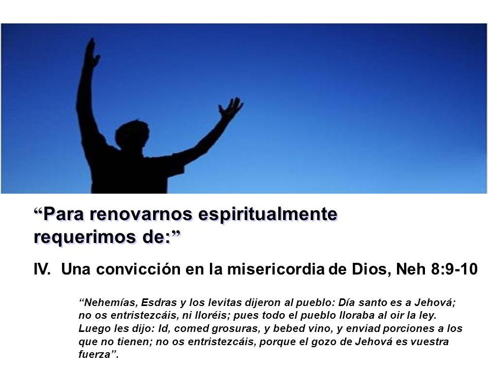 Para renovarnos espiritualmente requerimos de: IV. Una convicción en la misericordia de Dios, Neh 8:9-10 Nehemías, Esdras y los levitas dijeron al pue
