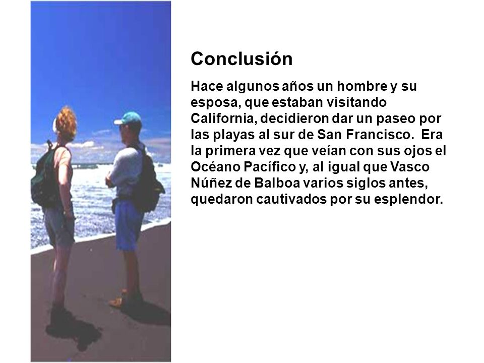 Conclusión Hace algunos años un hombre y su esposa, que estaban visitando California, decidieron dar un paseo por las playas al sur de San Francisco.