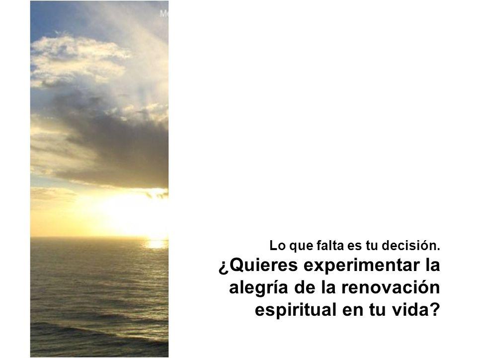 Lo que falta es tu decisión. ¿Quieres experimentar la alegría de la renovación espiritual en tu vida?