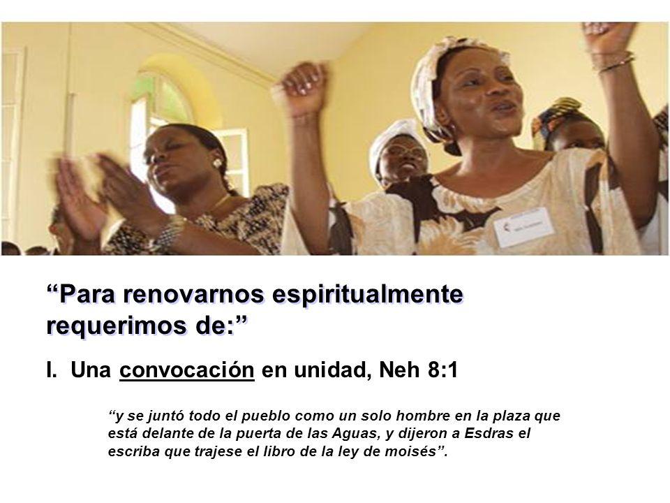 Para renovarnos espiritualmente requerimos de: I. Una convocación en unidad, Neh 8:1 y se juntó todo el pueblo como un solo hombre en la plaza que est
