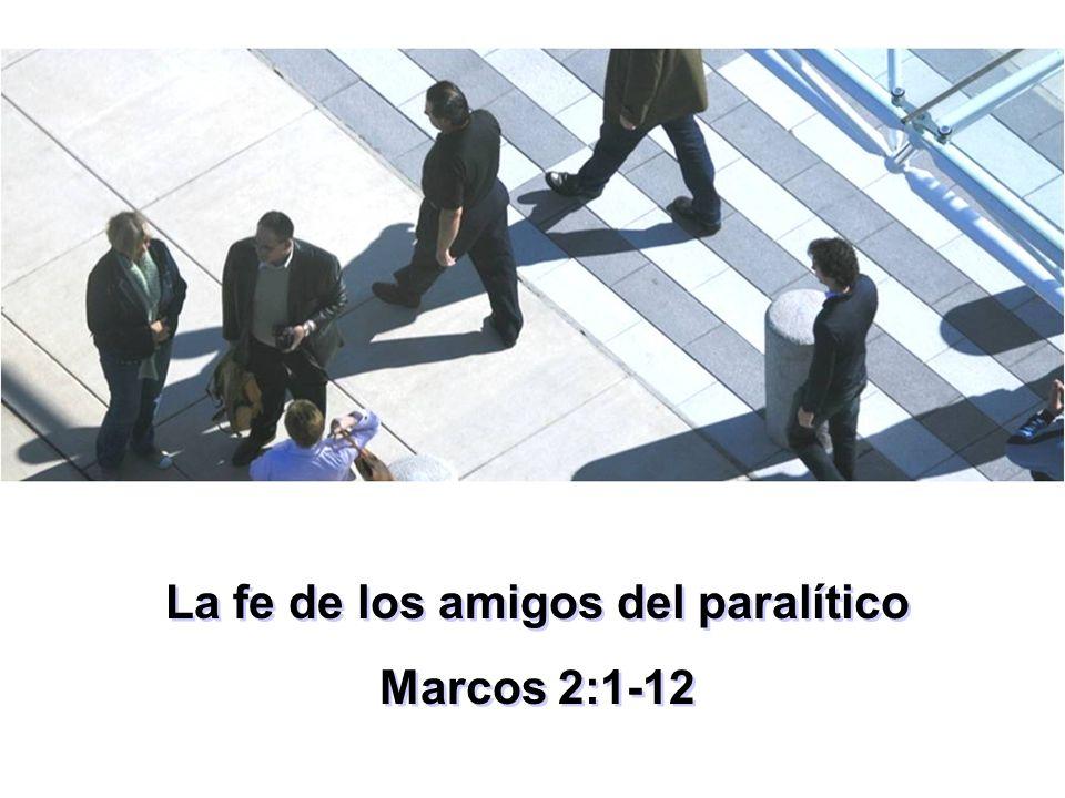 La fe de los amigos del paralítico Marcos 2:1-12 La fe de los amigos del paralítico Marcos 2:1-12