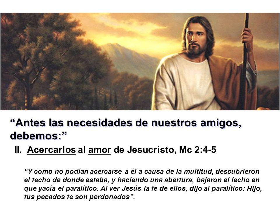 Antes las necesidades de nuestros amigos, debemos: II. Acercarlos al amor de Jesucristo, Mc 2:4-5 Y como no podían acercarse a él a causa de la multit