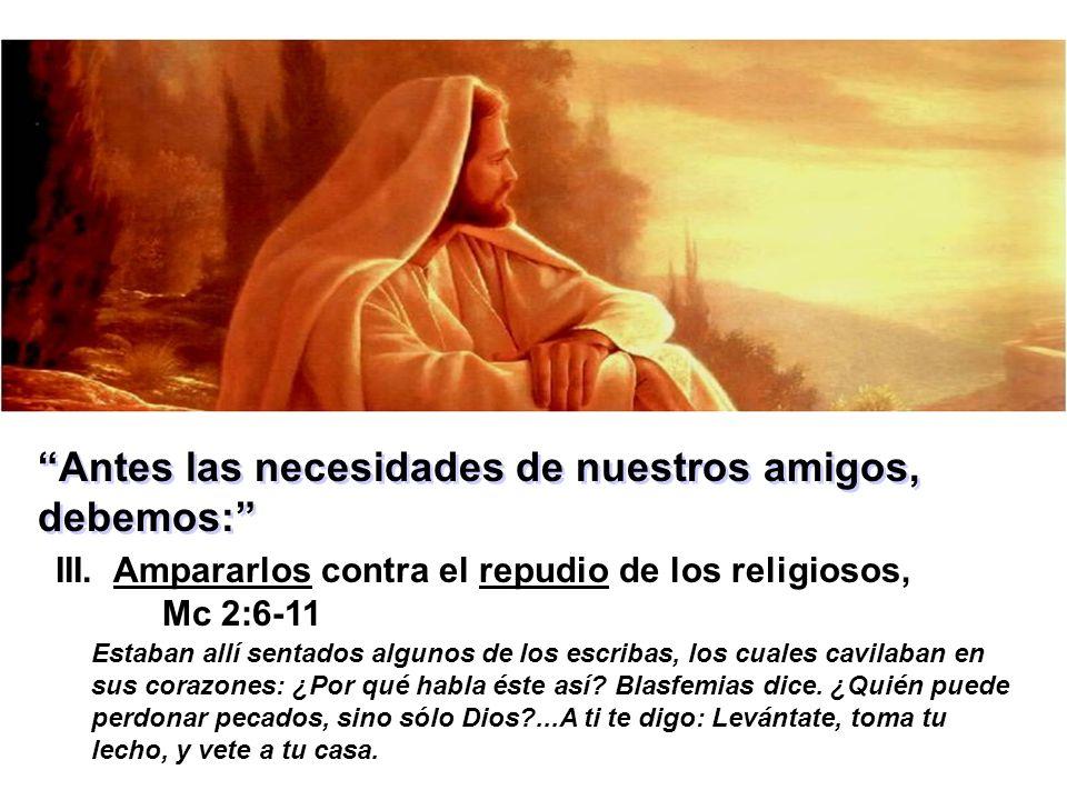 Antes las necesidades de nuestros amigos, debemos: III. Ampararlos contra el repudio de los religiosos, Mc 2:6-11 Estaban allí sentados algunos de los