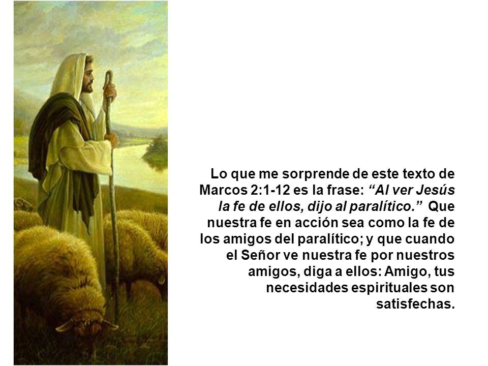 Lo que me sorprende de este texto de Marcos 2:1-12 es la frase: Al ver Jesús la fe de ellos, dijo al paralítico. Que nuestra fe en acción sea como la