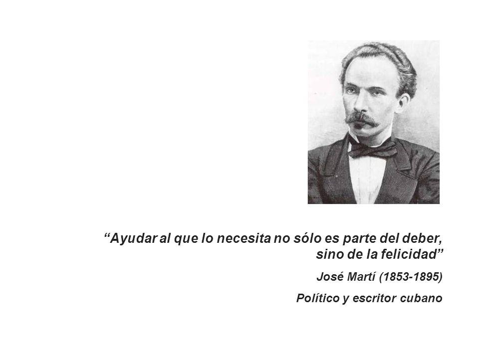 Ayudar al que lo necesita no sólo es parte del deber, sino de la felicidad José Martí (1853-1895) Político y escritor cubano