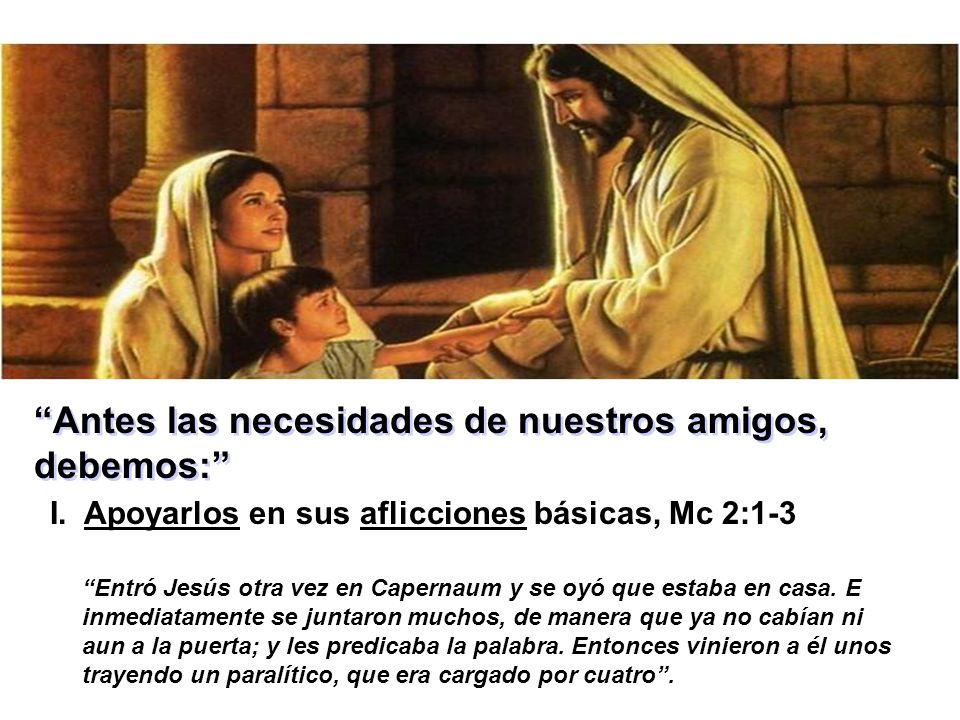 Antes las necesidades de nuestros amigos, debemos: I. Apoyarlos en sus aflicciones básicas, Mc 2:1-3 Entró Jesús otra vez en Capernaum y se oyó que es