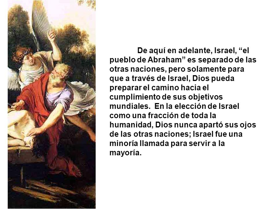 De aquí en adelante, Israel, el pueblo de Abraham es separado de las otras naciones, pero solamente para que a través de Israel, Dios pueda preparar el camino hacia el cumplimiento de sus objetivos mundiales.