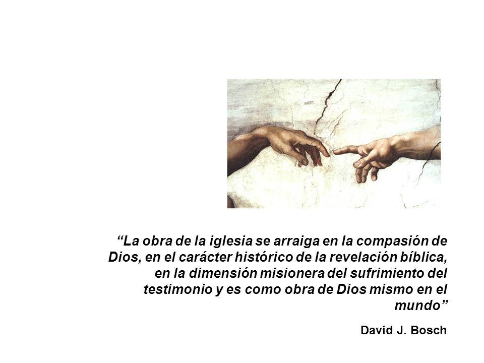 La obra de la iglesia se arraiga en la compasión de Dios, en el carácter histórico de la revelación bíblica, en la dimensión misionera del sufrimiento del testimonio y es como obra de Dios mismo en el mundo David J.
