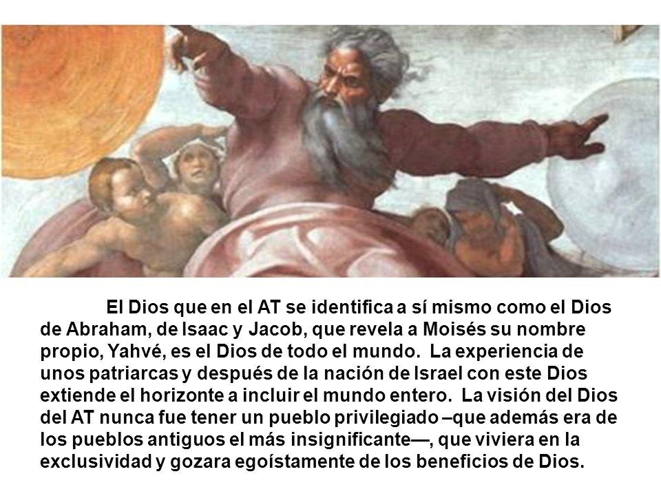 El Dios que en el AT se identifica a sí mismo como el Dios de Abraham, de Isaac y Jacob, que revela a Moisés su nombre propio, Yahvé, es el Dios de todo el mundo.