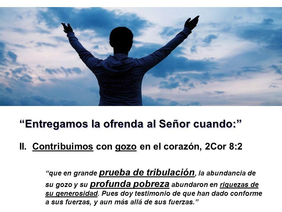 Entregamos la ofrenda al Señor cuando: II. Contribuimos con gozo en el corazón, 2Cor 8:2 que en grande prueba de tribulación, la abundancia de su gozo