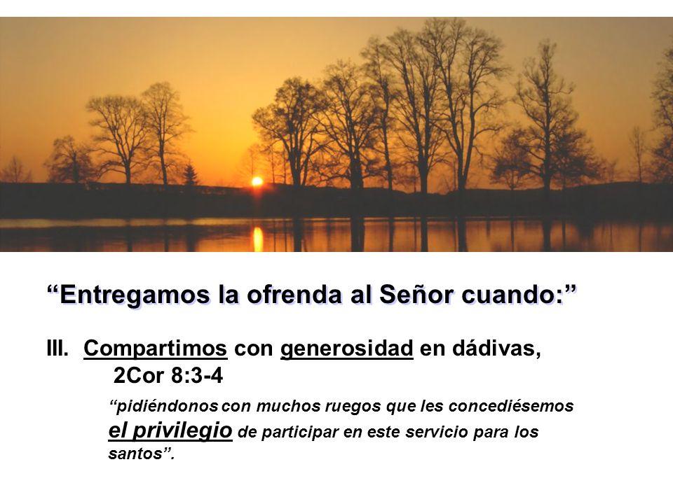 Entregamos la ofrenda al Señor cuando: III. Compartimos con generosidad en dádivas, 2Cor 8:3-4 pidiéndonos con muchos ruegos que les concediésemos el