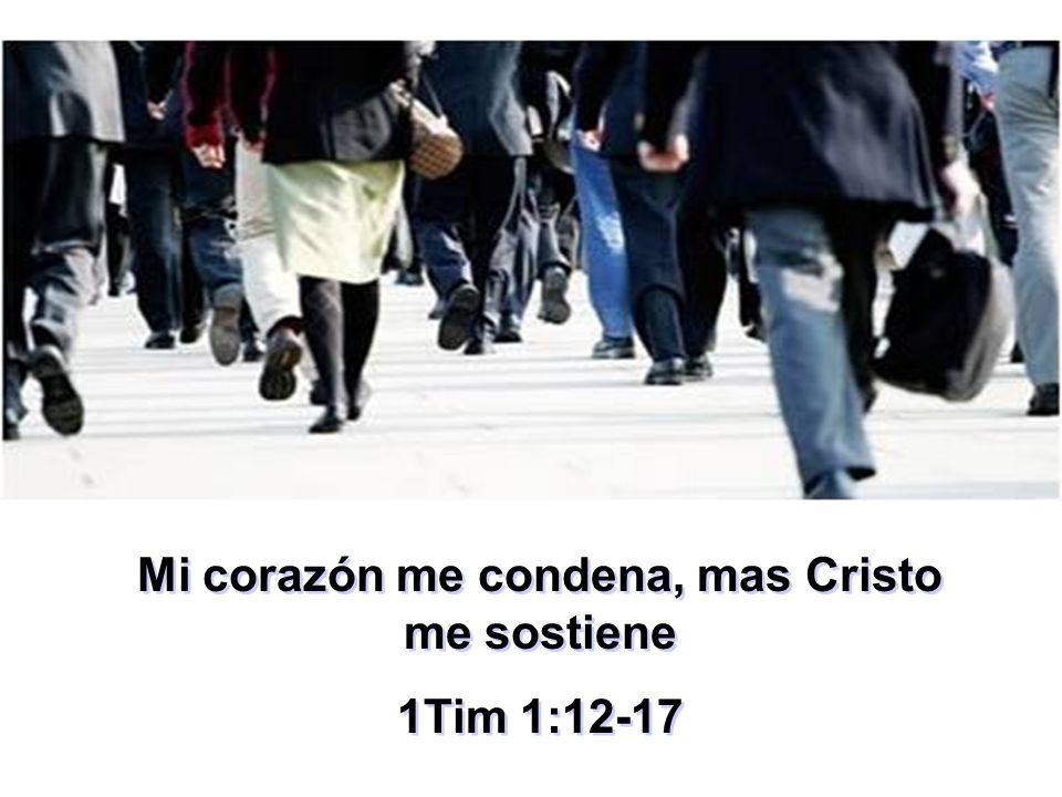 Mi corazón me condena, mas Cristo me sostiene 1Tim 1:12-17 Mi corazón me condena, mas Cristo me sostiene 1Tim 1:12-17