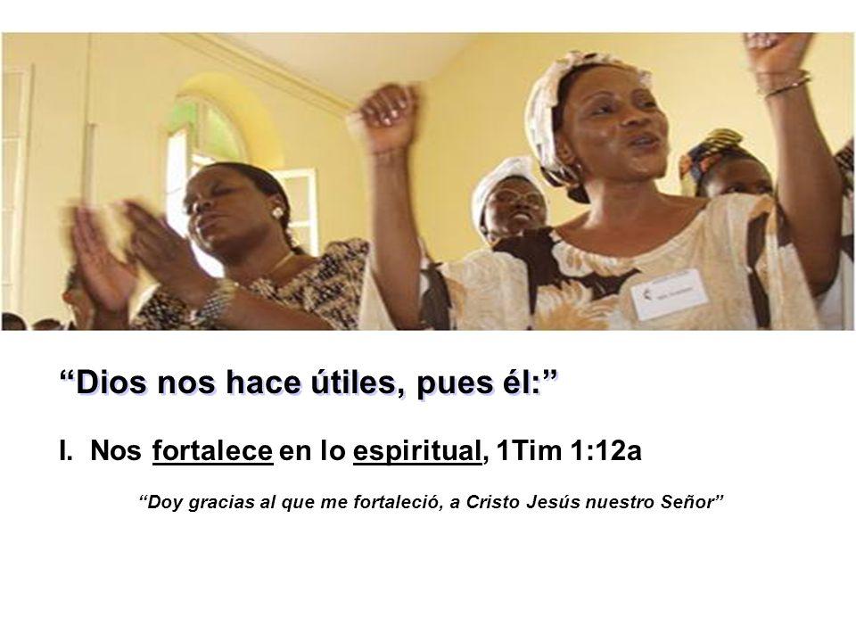 Dios nos hace útiles, pues él: I. Nos fortalece en lo espiritual, 1Tim 1:12a Doy gracias al que me fortaleció, a Cristo Jesús nuestro Señor
