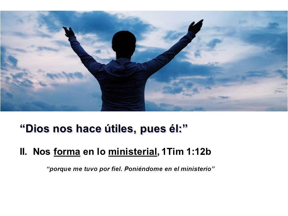 Dios nos hace útiles, pues él: II. Nos forma en lo ministerial, 1Tim 1:12b porque me tuvo por fiel. Poniéndome en el ministerio
