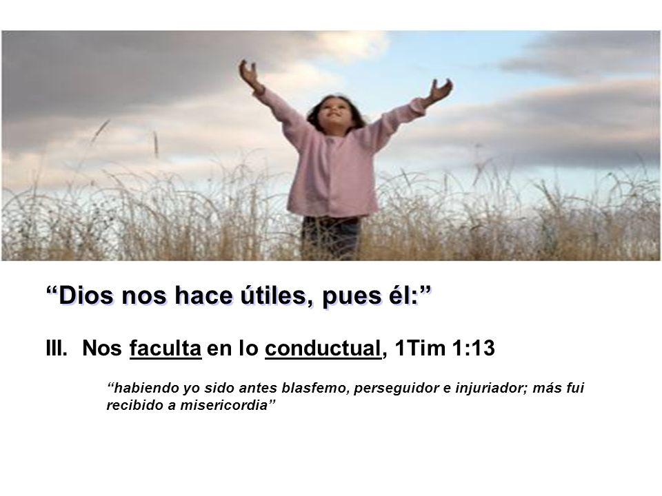 Dios nos hace útiles, pues él: III. Nos faculta en lo conductual, 1Tim 1:13 habiendo yo sido antes blasfemo, perseguidor e injuriador; más fui recibid