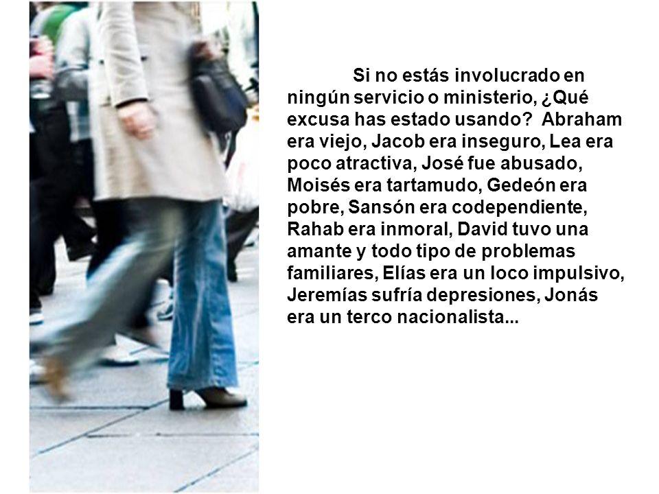 Si no estás involucrado en ningún servicio o ministerio, ¿Qué excusa has estado usando? Abraham era viejo, Jacob era inseguro, Lea era poco atractiva,