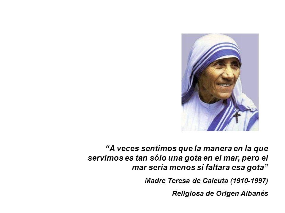 A veces sentimos que la manera en la que servimos es tan sólo una gota en el mar, pero el mar sería menos si faltara esa gota Madre Teresa de Calcuta