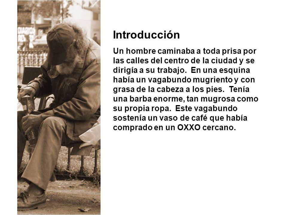 Introducción Un hombre caminaba a toda prisa por las calles del centro de la ciudad y se dirigía a su trabajo. En una esquina había un vagabundo mugri