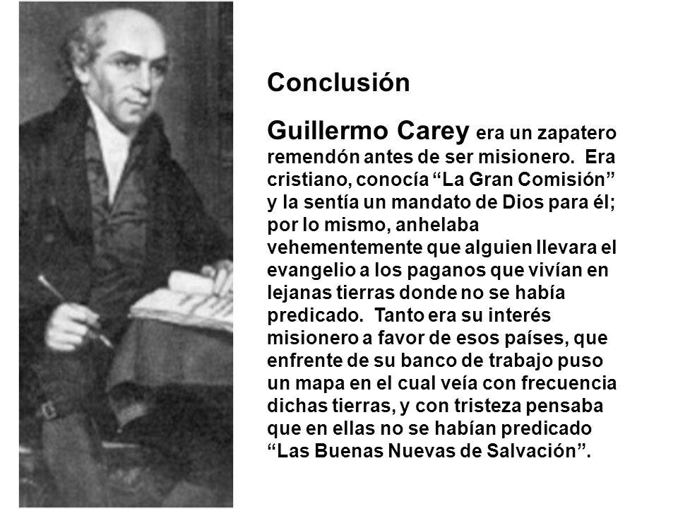 Conclusión Guillermo Carey era un zapatero remendón antes de ser misionero.
