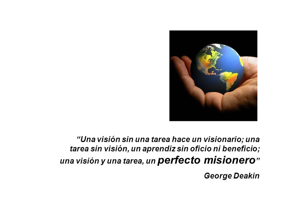 Una visión sin una tarea hace un visionario; una tarea sin visión, un aprendiz sin oficio ni beneficio; una visión y una tarea, un perfecto misionero George Deakin