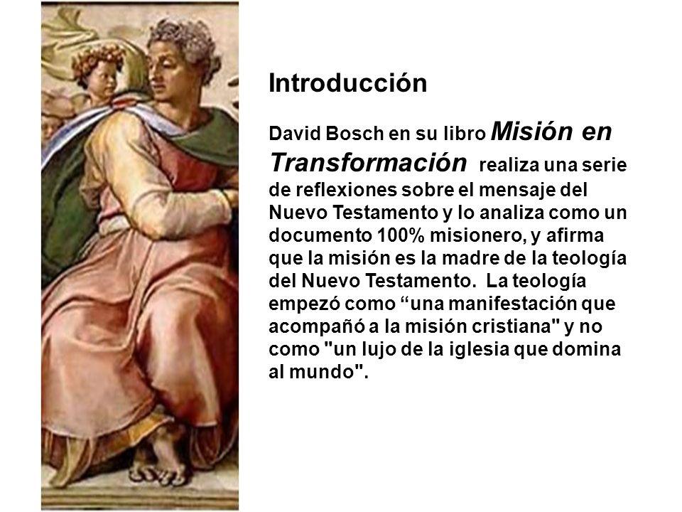 Introducción David Bosch en su libro Misión en Transformación realiza una serie de reflexiones sobre el mensaje del Nuevo Testamento y lo analiza como un documento 100% misionero, y afirma que la misión es la madre de la teología del Nuevo Testamento.