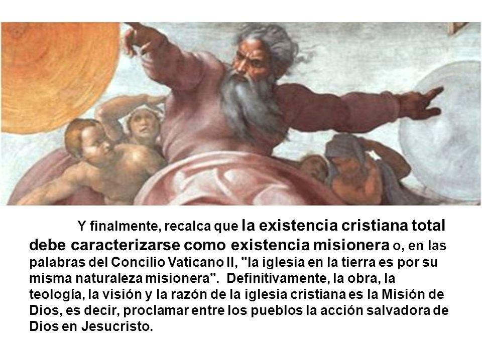 Y finalmente, recalca que la existencia cristiana total debe caracterizarse como existencia misionera o, en las palabras del Concilio Vaticano II, la iglesia en la tierra es por su misma naturaleza misionera .