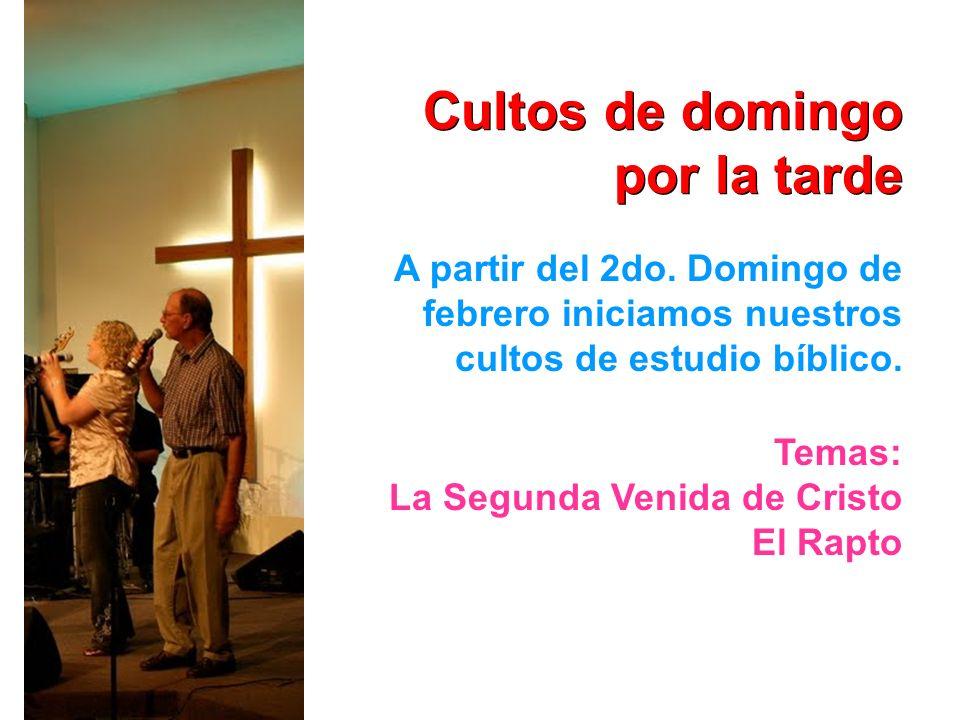 Cultos de domingo por la tarde A partir del 2do. Domingo de febrero iniciamos nuestros cultos de estudio bíblico. Temas: La Segunda Venida de Cristo E