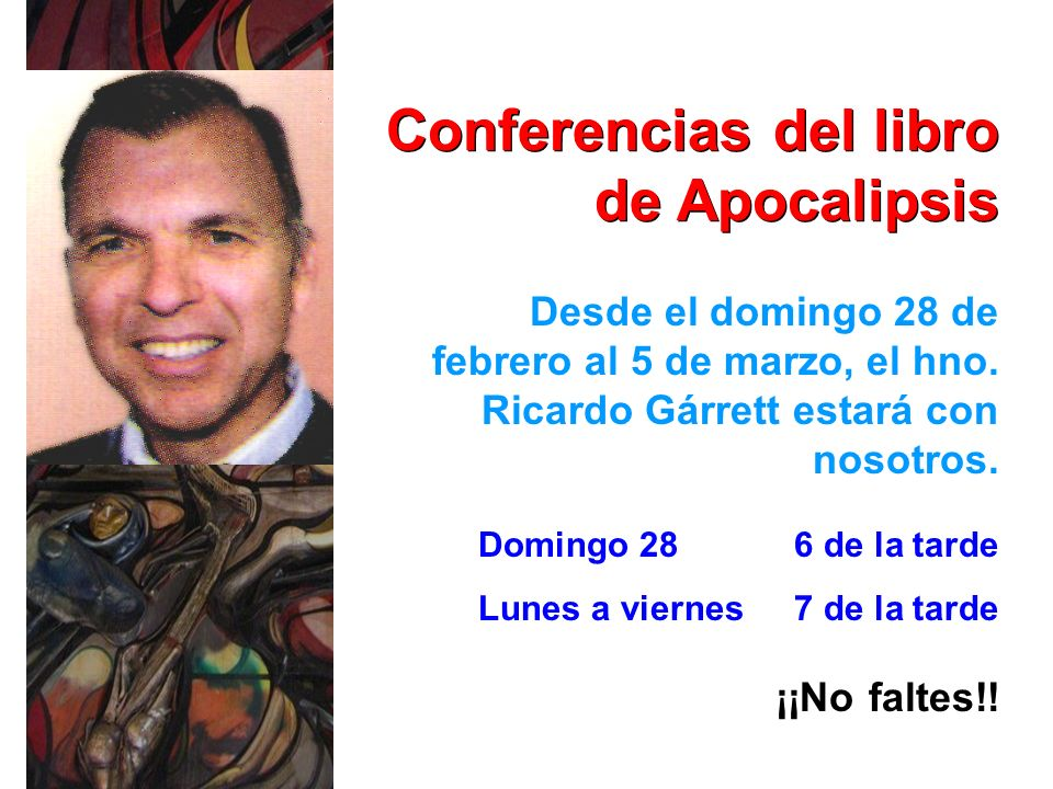 Conferencias del libro de Apocalipsis Desde el domingo 28 de febrero al 5 de marzo, el hno. Ricardo Gárrett estará con nosotros. ¡¡No faltes!! Domingo