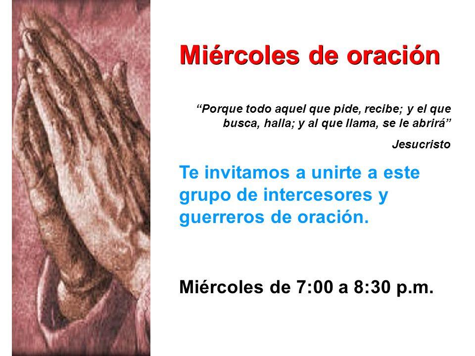 Miércoles de oración Te invitamos a unirte a este grupo de intercesores y guerreros de oración. Miércoles de 7:00 a 8:30 p.m. Porque todo aquel que pi