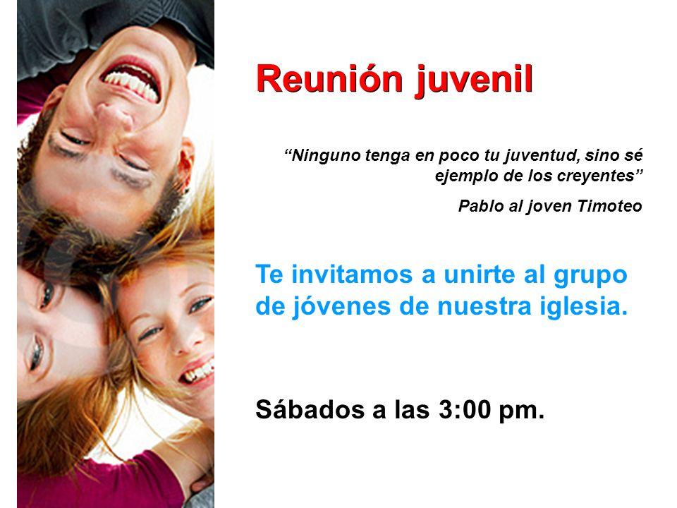Reunión juvenil Te invitamos a unirte al grupo de jóvenes de nuestra iglesia. Sábados a las 3:00 pm. Ninguno tenga en poco tu juventud, sino sé ejempl